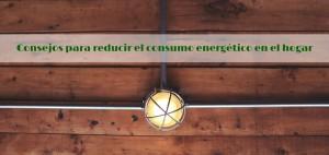 Consejos para reducir el consumo energético en el hogar
