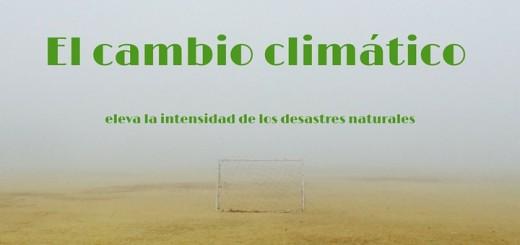 El cambio climático eleva la intensidad de los desastres naturales